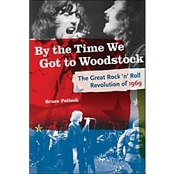 Backbeat Books By The Time We Got To Woodstock - The Great Rock 'N' Roll Revolution Of 1969 (332783)
