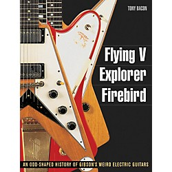 Backbeat Books Flying V Explorer Firebird: An Odd-Shapted History Of Gibson'S Weird Electric Guitars (333076)