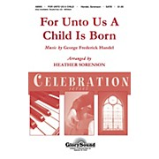 Shawnee Press For Unto Us a Child is Born (Shawnee Press Celebration Series) SATB composed by Heather Sorenson