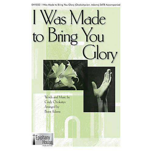 Epiphany House Publishing I Was Made to Bring You Glory SATB arranged by Brant Adams thumbnail