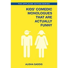 Applause Books Kids' Comedic Monologues That Are Actually Funny Applause Acting Series Series Softcover by Alisha Gaddis